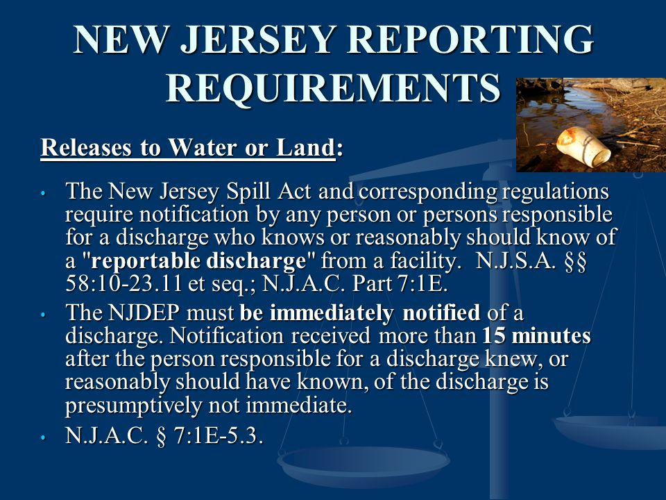 NEW JERSEY REPORTING REQUIREMENTS Releases to Water or Land: The New Jersey Spill Act and corresponding regulations require notification by any person or persons responsible for a discharge who knows or reasonably should know of a reportable discharge from a facility.