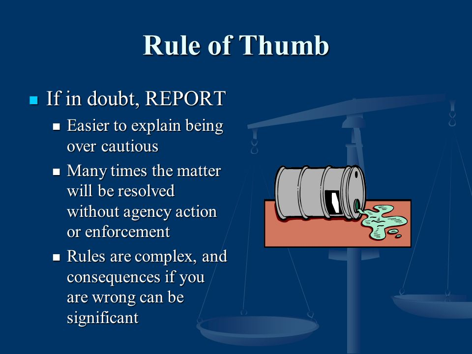 Rule of Thumb If in doubt, REPORT If in doubt, REPORT Easier to explain being over cautious Easier to explain being over cautious Many times the matter will be resolved without agency action or enforcement Many times the matter will be resolved without agency action or enforcement Rules are complex, and consequences if you are wrong can be significant Rules are complex, and consequences if you are wrong can be significant