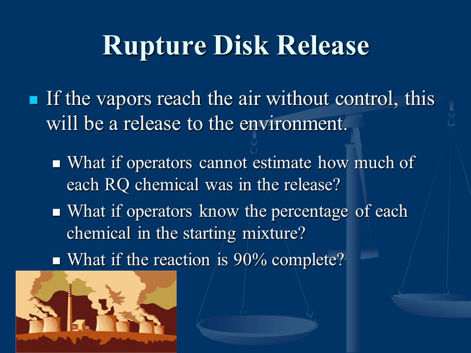 Rupture Disk Release If the vapors reach the air without control, this will be a release to the environment.