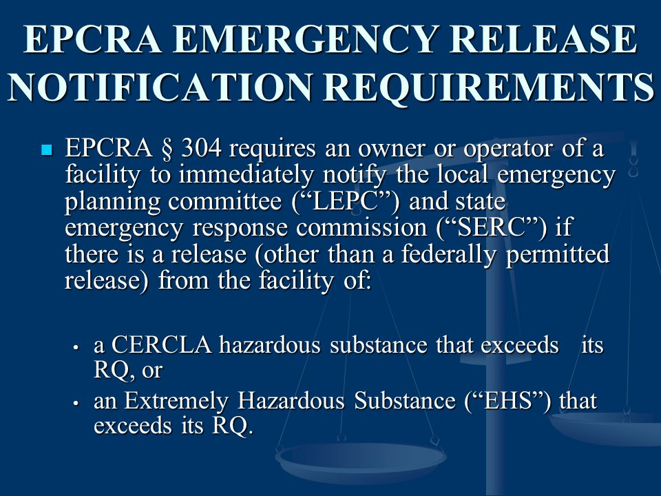 EPCRA EMERGENCY RELEASE NOTIFICATION REQUIREMENTS EPCRA § 304 requires an owner or operator of a facility to immediately notify the local emergency planning committee ( LEPC ) and state emergency response commission ( SERC ) if there is a release (other than a federally permitted release) from the facility of: EPCRA § 304 requires an owner or operator of a facility to immediately notify the local emergency planning committee ( LEPC ) and state emergency response commission ( SERC ) if there is a release (other than a federally permitted release) from the facility of: a CERCLA hazardous substance that exceeds its RQ, or a CERCLA hazardous substance that exceeds its RQ, or an Extremely Hazardous Substance ( EHS ) that exceeds its RQ.