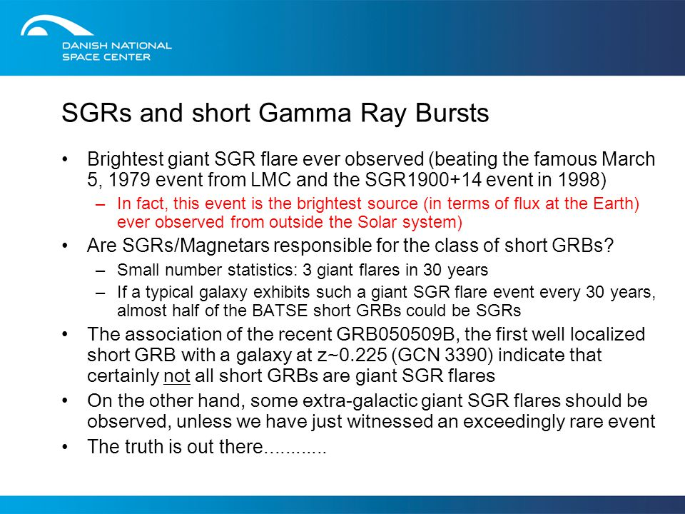 SGRs and short Gamma Ray Bursts Brightest giant SGR flare ever observed (beating the famous March 5, 1979 event from LMC and the SGR1900+14 event in 1998) –In fact, this event is the brightest source (in terms of flux at the Earth) ever observed from outside the Solar system) Are SGRs/Magnetars responsible for the class of short GRBs.