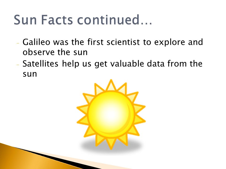 - Galileo was the first scientist to explore and observe the sun - Satellites help us get valuable data from the sun