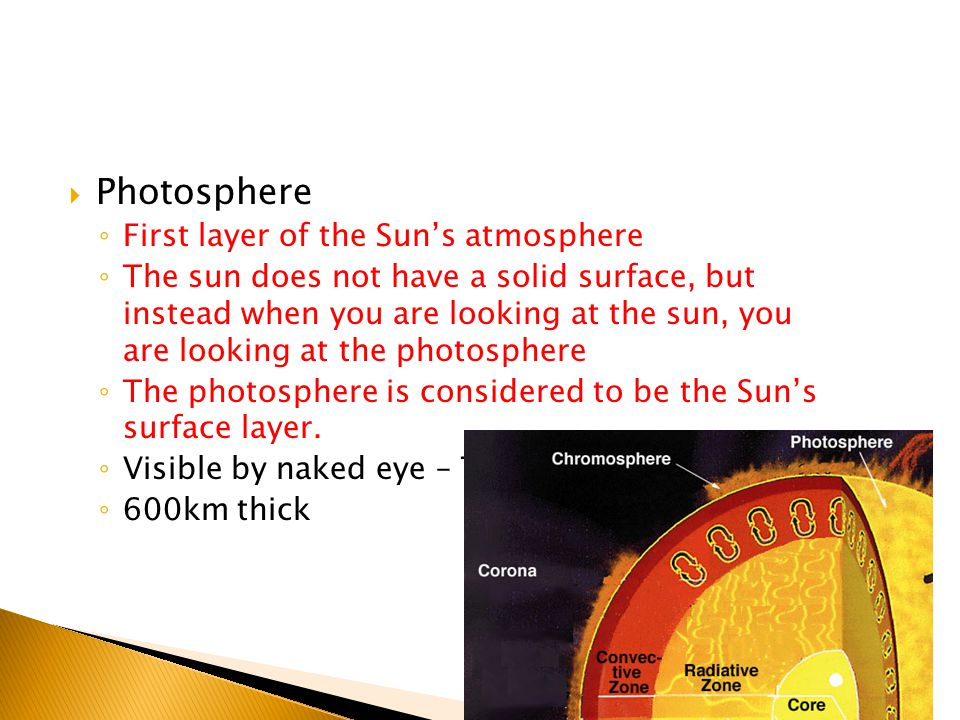  Photosphere ◦ First layer of the Sun's atmosphere ◦ The sun does not have a solid surface, but instead when you are looking at the sun, you are looking at the photosphere ◦ The photosphere is considered to be the Sun's surface layer.