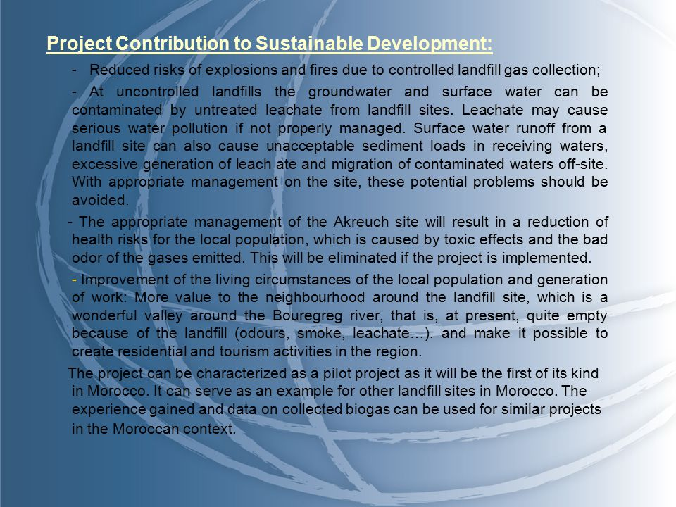 Project Contribution to Sustainable Development: - Reduced risks of explosions and fires due to controlled landfill gas collection; - At uncontrolled landfills the groundwater and surface water can be contaminated by untreated leachate from landfill sites.