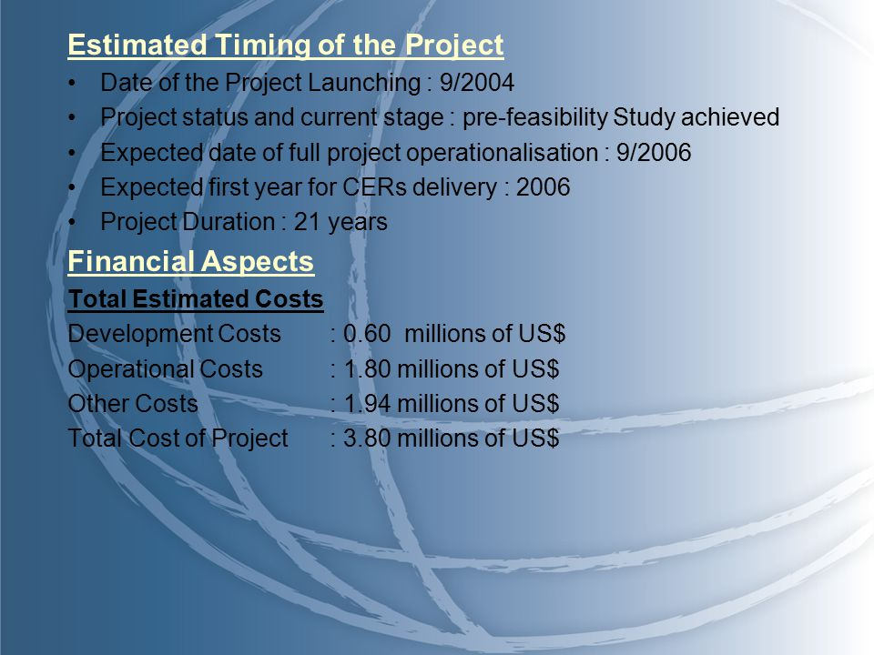 Estimated Timing of the Project Date of the Project Launching : 9/2004 Project status and current stage : pre-feasibility Study achieved Expected date of full project operationalisation : 9/2006 Expected first year for CERs delivery : 2006 Project Duration : 21 years Financial Aspects Total Estimated Costs Development Costs: 0.60 millions of US$ Operational Costs: 1.80 millions of US$ Other Costs: 1.94 millions of US$ Total Cost of Project: 3.80 millions of US$