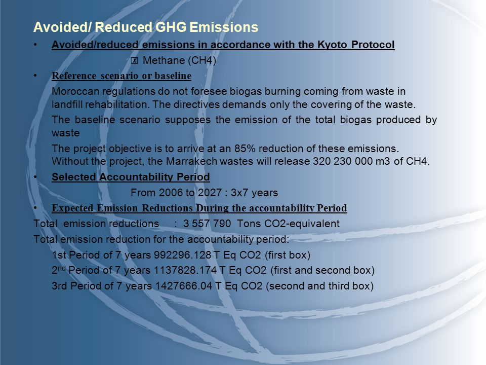 Avoided/ Reduced GHG Emissions Avoided/reduced emissions in accordance with the Kyoto Protocol ☒ Methane (CH4) Reference scenario or baseline Moroccan regulations do not foresee biogas burning coming from waste in landfill rehabilitation.