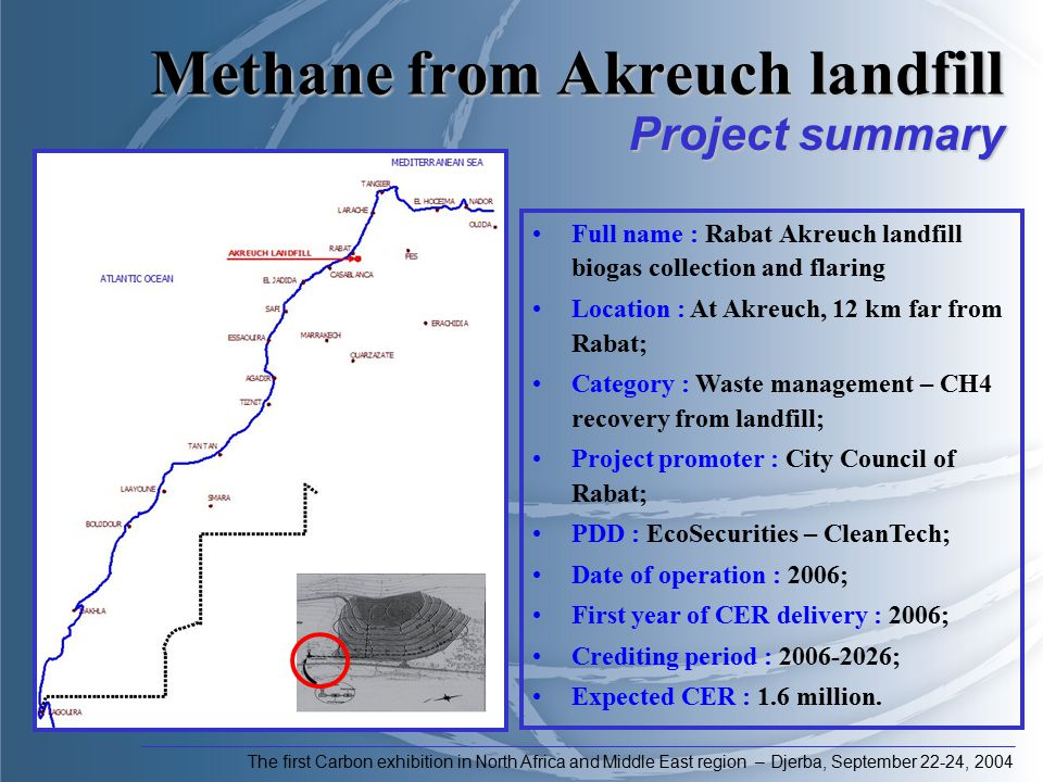 Methane from Akreuch landfill The first Carbon exhibition in North Africa and Middle East region – Djerba, September 22-24, 2004 Full name : Rabat Akreuch landfill biogas collection and flaring Location : At Akreuch, 12 km far from Rabat; Category : Waste management – CH4 recovery from landfill; Project promoter : City Council of Rabat; PDD : EcoSecurities – CleanTech; Date of operation : 2006; First year of CER delivery : 2006; Crediting period : 2006-2026; Expected CER : 1.6 million.
