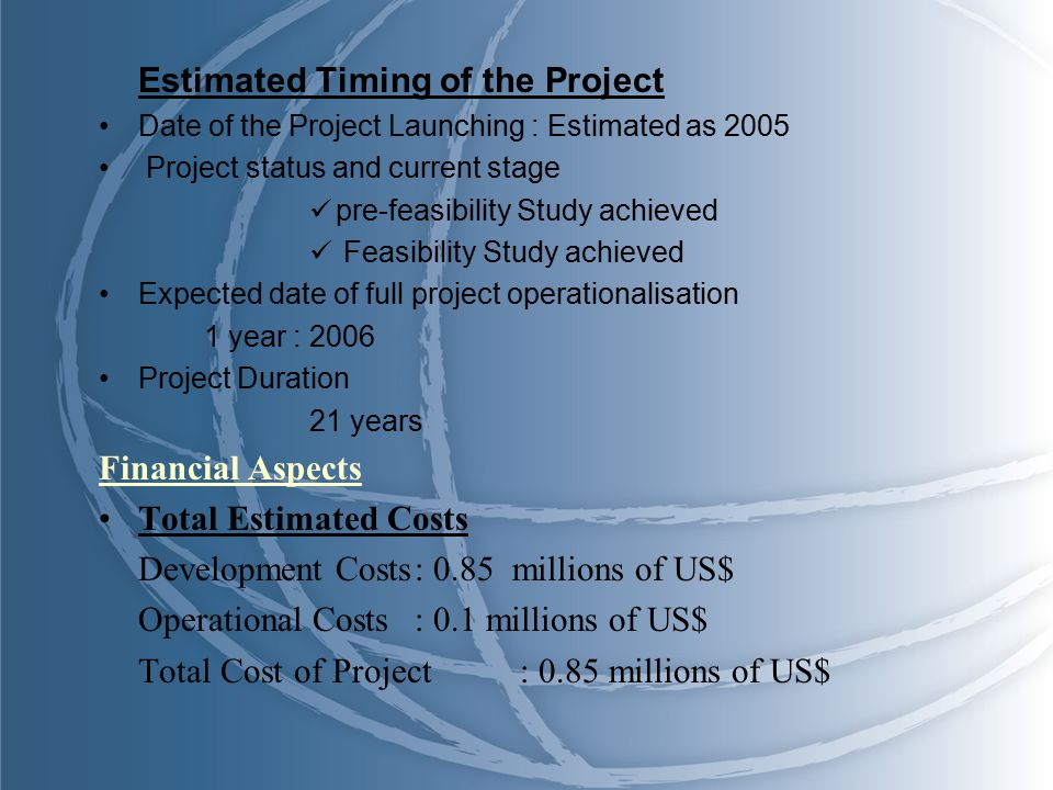 Estimated Timing of the Project Date of the Project Launching : Estimated as 2005 Project status and current stage pre-feasibility Study achieved Feasibility Study achieved Expected date of full project operationalisation 1 year : 2006 Project Duration 21 years Financial Aspects Total Estimated Costs Development Costs: 0.85 millions of US$ Operational Costs: 0.1 millions of US$ Total Cost of Project: 0.85 millions of US$