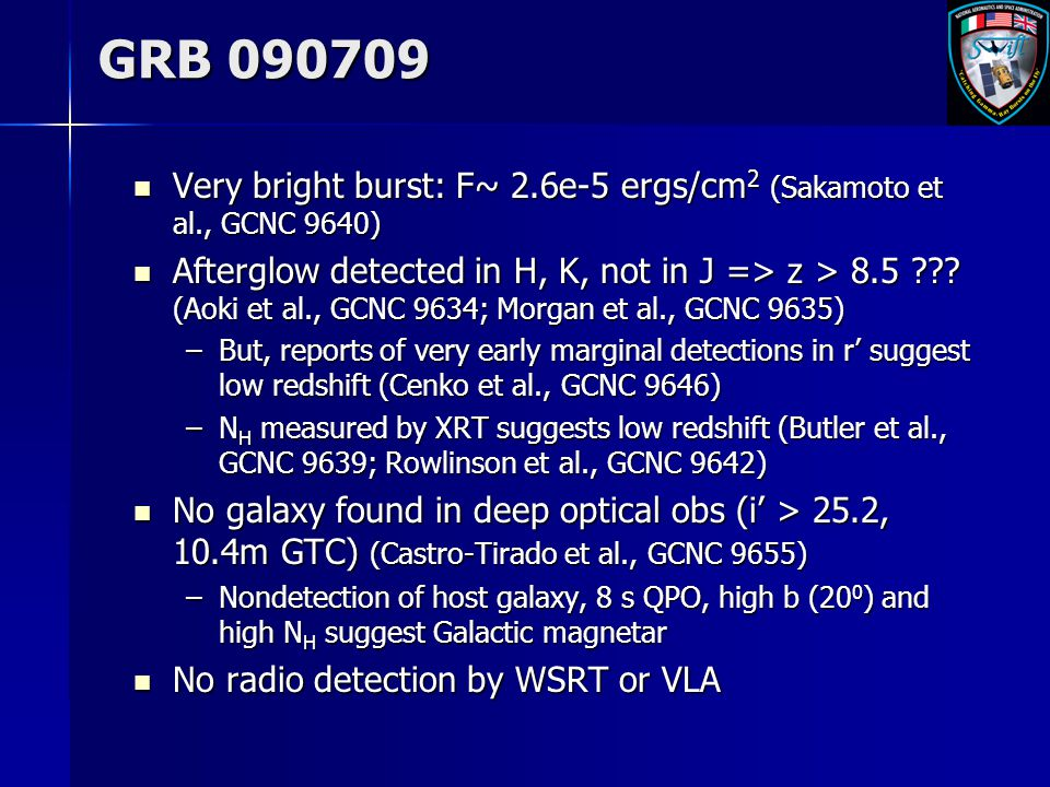 GRB 090709 Very bright burst: F~ 2.6e-5 ergs/cm 2 (Sakamoto et al., GCNC 9640) Very bright burst: F~ 2.6e-5 ergs/cm 2 (Sakamoto et al., GCNC 9640) Afterglow detected in H, K, not in J => z > 8.5 .