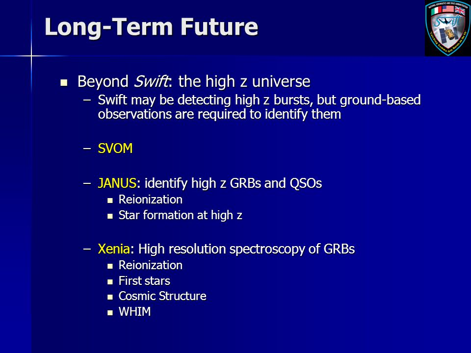 Long-Term Future Beyond Swift: the high z universe Beyond Swift: the high z universe –Swift may be detecting high z bursts, but ground-based observati