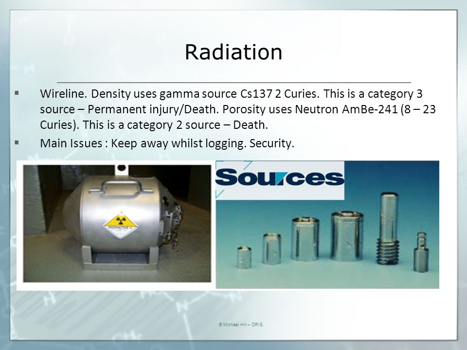 Radiation  Wireline. Density uses gamma source Cs137 2 Curies. This is a category 3 source – Permanent injury/Death. Porosity uses Neutron AmBe-241 (
