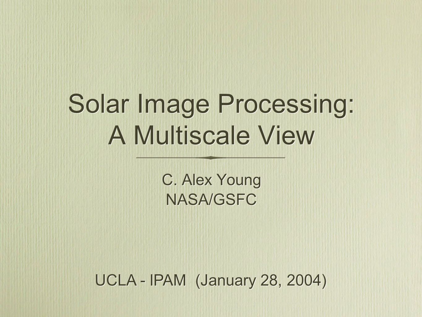 Solar Image Processing: A Multiscale View C. Alex Young NASA/GSFC C. Alex Young NASA/GSFC UCLA - IPAM (January 28, 2004)