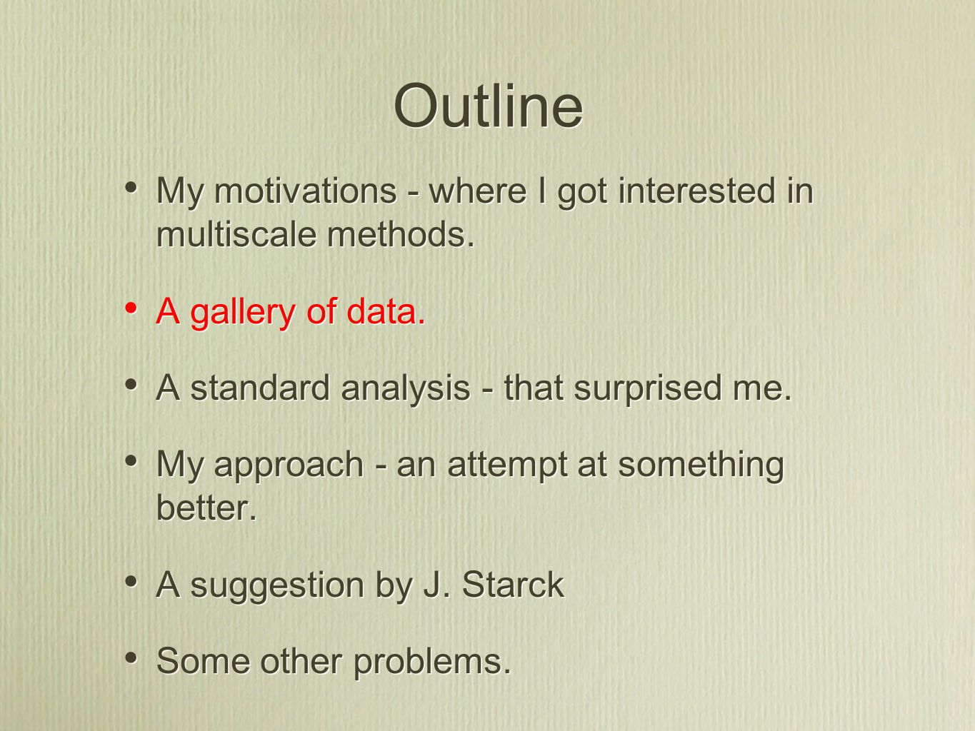 Outline My motivations - where I got interested in multiscale methods. A gallery of data. A standard analysis - that surprised me. My approach - an at