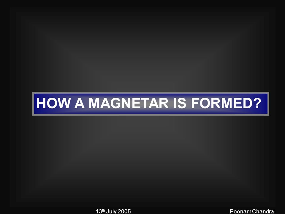13 th July 2005Poonam Chandra HOW A MAGNETAR IS FORMED?