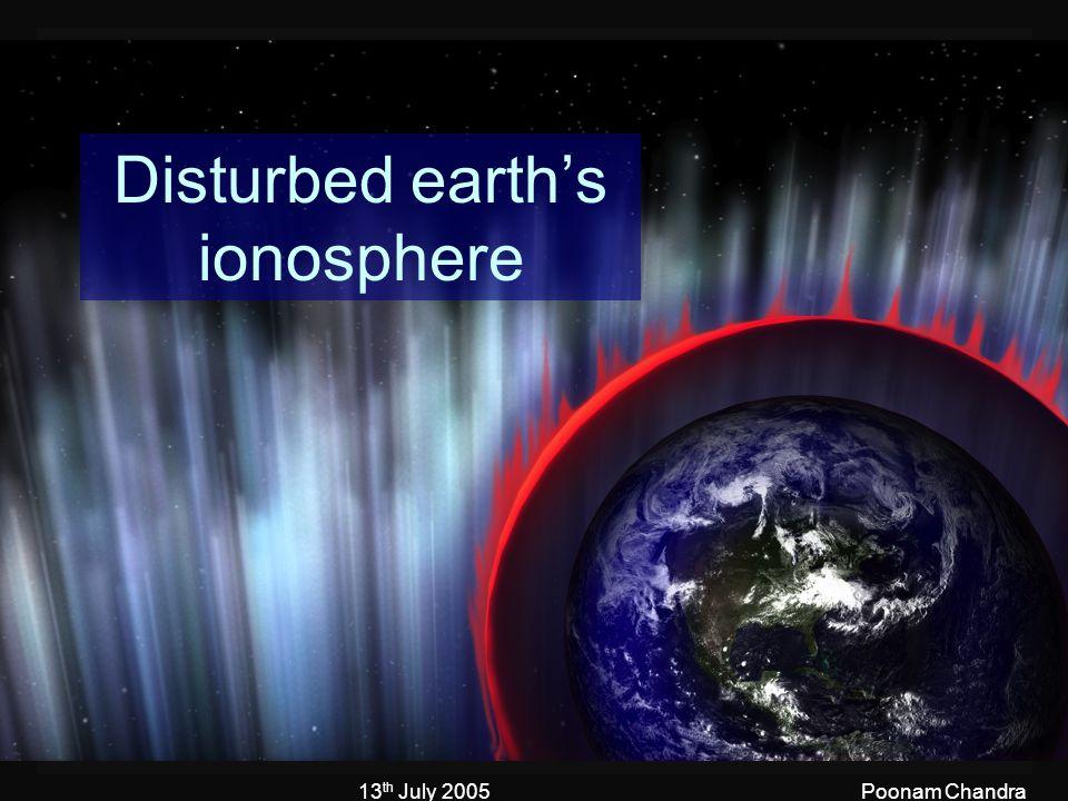 13 th July 2005Poonam Chandra Disturbed earth's ionosphere