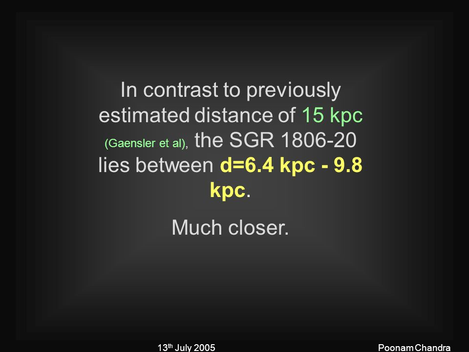 13 th July 2005Poonam Chandra In contrast to previously estimated distance of 15 kpc (Gaensler et al), the SGR 1806-20 lies between d=6.4 kpc - 9.8 kpc.