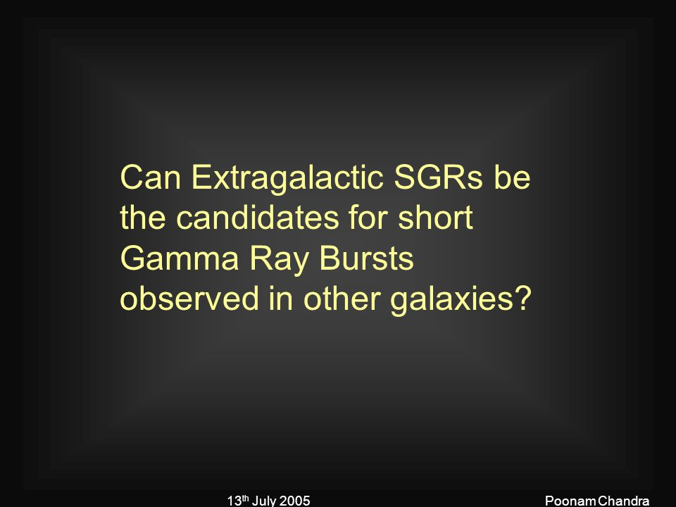 13 th July 2005Poonam Chandra Can Extragalactic SGRs be the candidates for short Gamma Ray Bursts observed in other galaxies