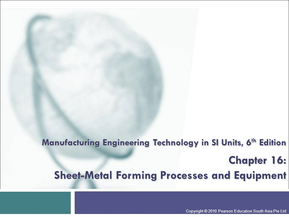 Manufacturing Engineering Technology in SI Units, 6 th Edition Chapter 16: Sheet-Metal Forming Processes and Equipment Copyright © 2010 Pearson Education South Asia Pte Ltd