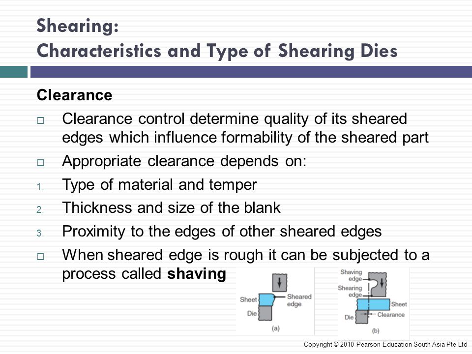 Shearing: Characteristics and Type of Shearing Dies Clearance  Clearance control determine quality of its sheared edges which influence formability of the sheared part  Appropriate clearance depends on: 1.
