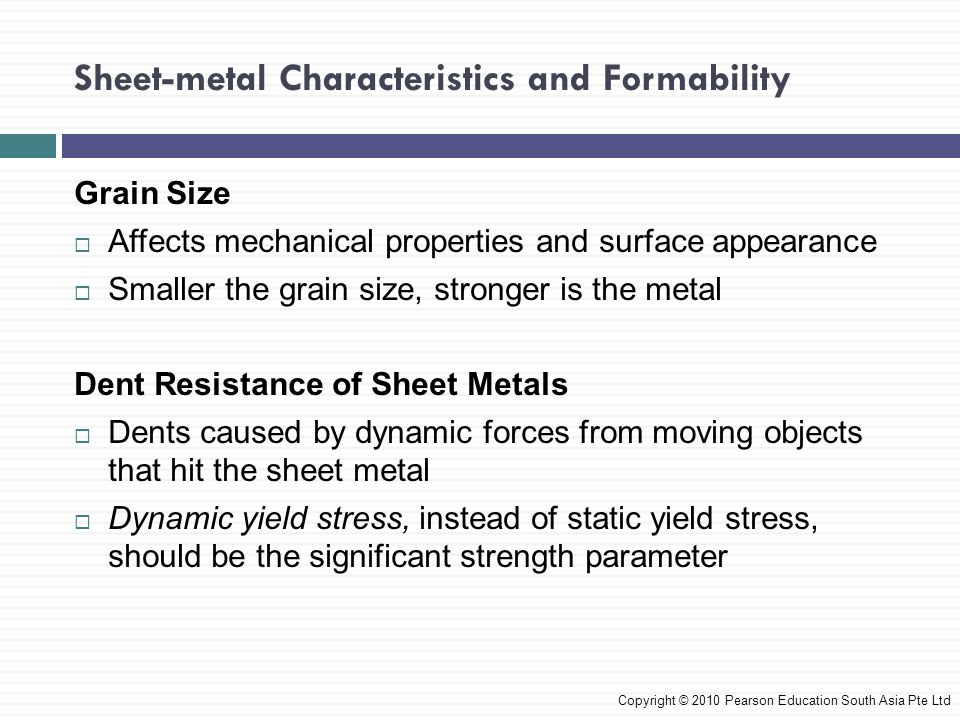 Sheet-metal Characteristics and Formability Copyright © 2010 Pearson Education South Asia Pte Ltd Grain Size  Affects mechanical properties and surface appearance  Smaller the grain size, stronger is the metal Dent Resistance of Sheet Metals  Dents caused by dynamic forces from moving objects that hit the sheet metal  Dynamic yield stress, instead of static yield stress, should be the significant strength parameter