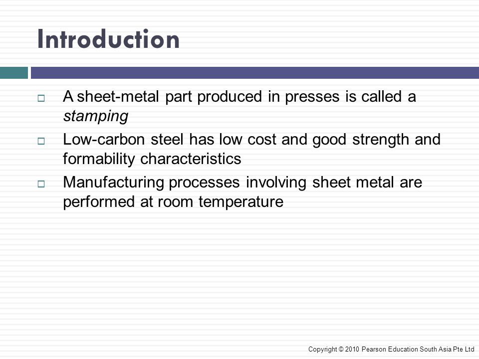 Introduction  A sheet-metal part produced in presses is called a stamping  Low-carbon steel has low cost and good strength and formability characteristics  Manufacturing processes involving sheet metal are performed at room temperature Copyright © 2010 Pearson Education South Asia Pte Ltd