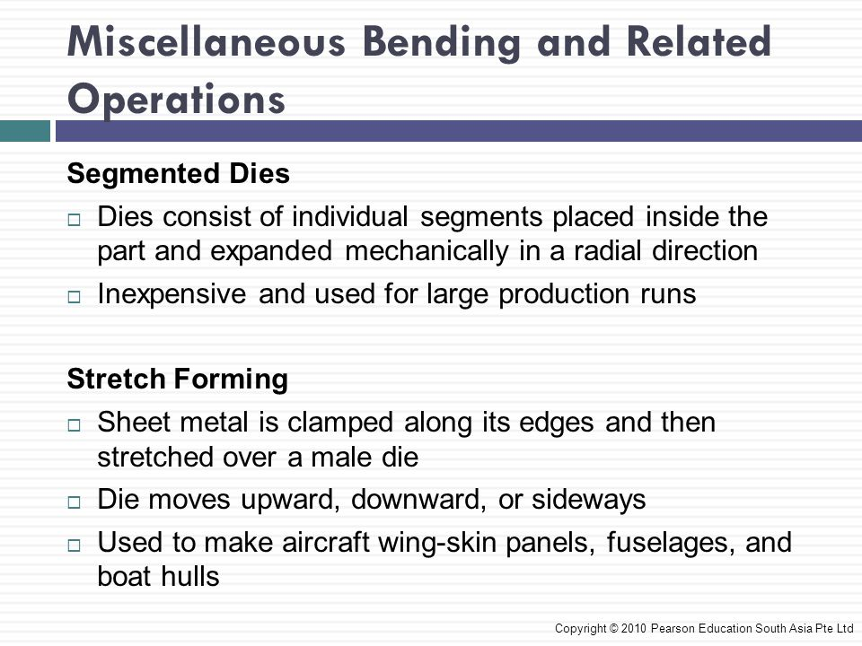 Miscellaneous Bending and Related Operations Copyright © 2010 Pearson Education South Asia Pte Ltd Segmented Dies  Dies consist of individual segments placed inside the part and expanded mechanically in a radial direction  Inexpensive and used for large production runs Stretch Forming  Sheet metal is clamped along its edges and then stretched over a male die  Die moves upward, downward, or sideways  Used to make aircraft wing-skin panels, fuselages, and boat hulls