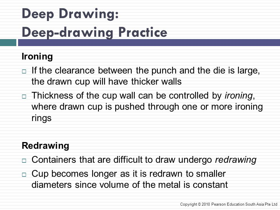 Deep Drawing: Deep-drawing Practice Copyright © 2010 Pearson Education South Asia Pte Ltd Ironing  If the clearance between the punch and the die is large, the drawn cup will have thicker walls  Thickness of the cup wall can be controlled by ironing, where drawn cup is pushed through one or more ironing rings Redrawing  Containers that are difficult to draw undergo redrawing  Cup becomes longer as it is redrawn to smaller diameters since volume of the metal is constant