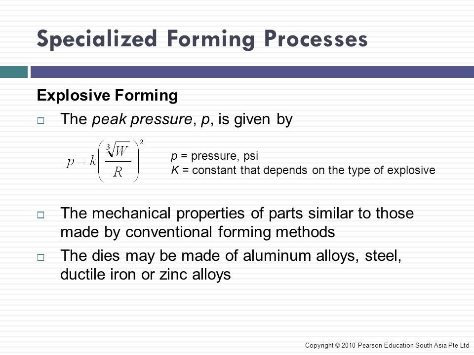 Specialized Forming Processes Copyright © 2010 Pearson Education South Asia Pte Ltd Explosive Forming  The peak pressure, p, is given by  The mechanical properties of parts similar to those made by conventional forming methods  The dies may be made of aluminum alloys, steel, ductile iron or zinc alloys p = pressure, psi K = constant that depends on the type of explosive