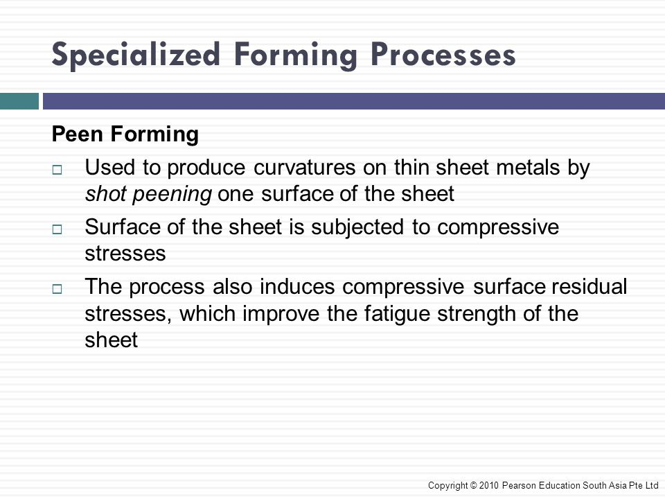 Specialized Forming Processes Copyright © 2010 Pearson Education South Asia Pte Ltd Peen Forming  Used to produce curvatures on thin sheet metals by