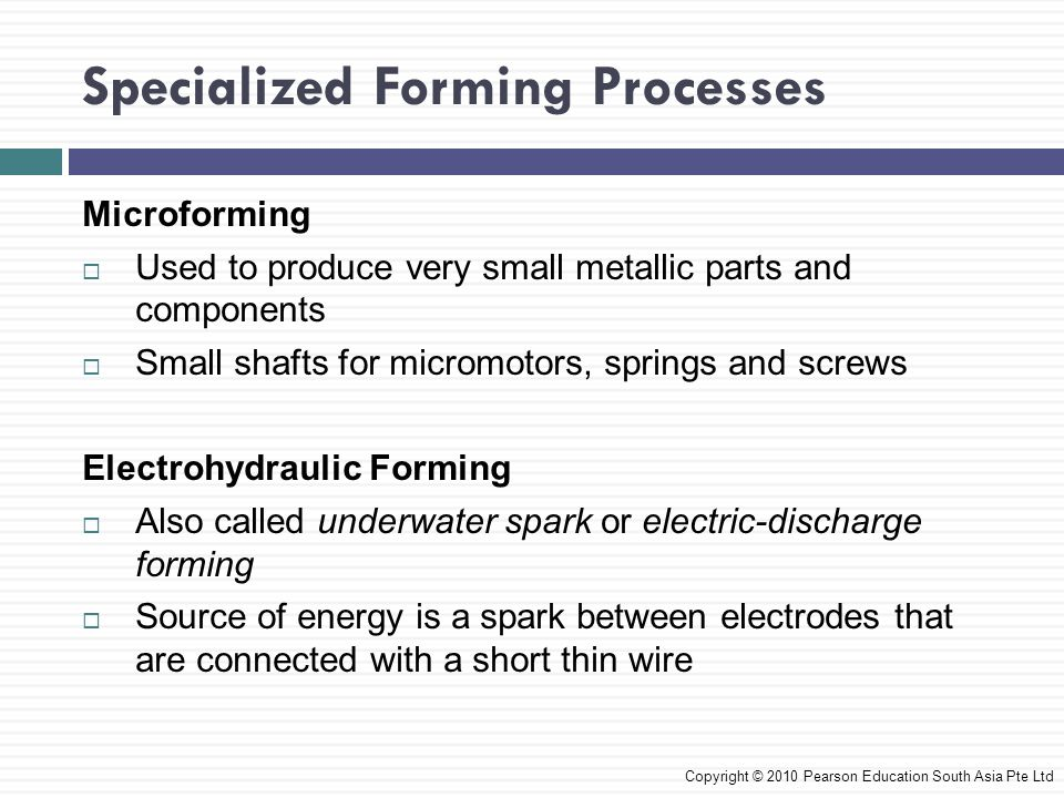 Specialized Forming Processes Copyright © 2010 Pearson Education South Asia Pte Ltd Microforming  Used to produce very small metallic parts and components  Small shafts for micromotors, springs and screws Electrohydraulic Forming  Also called underwater spark or electric-discharge forming  Source of energy is a spark between electrodes that are connected with a short thin wire
