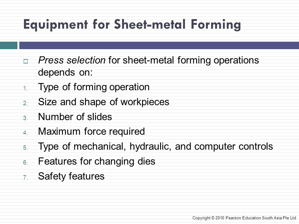 Equipment for Sheet-metal Forming Copyright © 2010 Pearson Education South Asia Pte Ltd  Press selection for sheet-metal forming operations depends on: 1.