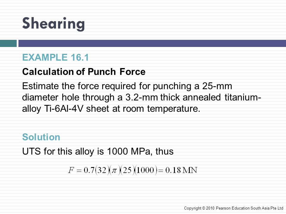 Shearing EXAMPLE 16.1 Calculation of Punch Force Estimate the force required for punching a 25-mm diameter hole through a 3.2-mm thick annealed titanium- alloy Ti-6Al-4V sheet at room temperature.
