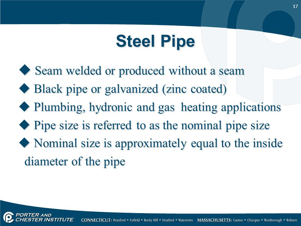 17 Steel Pipe  Seam welded or produced without a seam  Black pipe or galvanized (zinc coated)  Plumbing, hydronic and gas heating applications  Pipe size is referred to as the nominal pipe size  Nominal size is approximately equal to the inside diameter of the pipe  Seam welded or produced without a seam  Black pipe or galvanized (zinc coated)  Plumbing, hydronic and gas heating applications  Pipe size is referred to as the nominal pipe size  Nominal size is approximately equal to the inside diameter of the pipe