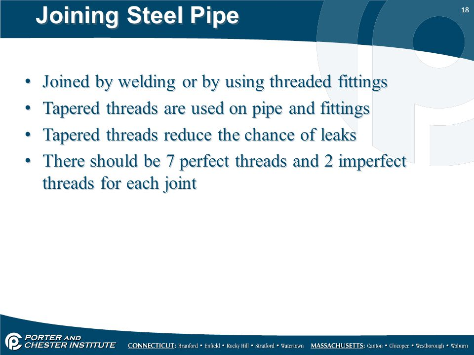 18 Joining Steel Pipe Joined by welding or by using threaded fittings Tapered threads are used on pipe and fittings Tapered threads reduce the chance of leaks There should be 7 perfect threads and 2 imperfect threads for each joint Joined by welding or by using threaded fittings Tapered threads are used on pipe and fittings Tapered threads reduce the chance of leaks There should be 7 perfect threads and 2 imperfect threads for each joint