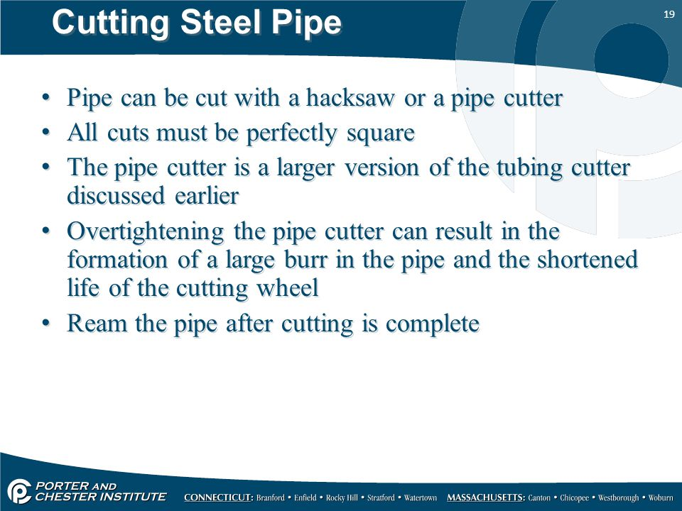 19 Cutting Steel Pipe Pipe can be cut with a hacksaw or a pipe cutter All cuts must be perfectly square The pipe cutter is a larger version of the tubing cutter discussed earlier Overtightening the pipe cutter can result in the formation of a large burr in the pipe and the shortened life of the cutting wheel Ream the pipe after cutting is complete Pipe can be cut with a hacksaw or a pipe cutter All cuts must be perfectly square The pipe cutter is a larger version of the tubing cutter discussed earlier Overtightening the pipe cutter can result in the formation of a large burr in the pipe and the shortened life of the cutting wheel Ream the pipe after cutting is complete