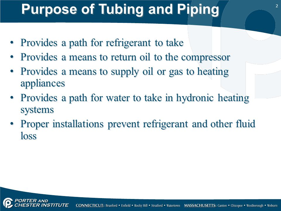 2 Purpose of Tubing and Piping Provides a path for refrigerant to take Provides a means to return oil to the compressor Provides a means to supply oil or gas to heating appliances Provides a path for water to take in hydronic heating systems Proper installations prevent refrigerant and other fluid loss Provides a path for refrigerant to take Provides a means to return oil to the compressor Provides a means to supply oil or gas to heating appliances Provides a path for water to take in hydronic heating systems Proper installations prevent refrigerant and other fluid loss
