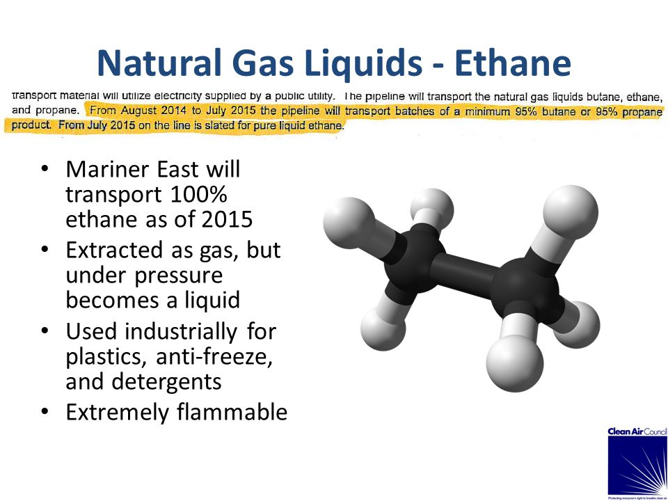 Natural Gas Liquids - Ethane Mariner East will transport 100% ethane as of 2015 Extracted as gas, but under pressure becomes a liquid Used industrially for plastics, anti-freeze, and detergents Extremely flammable