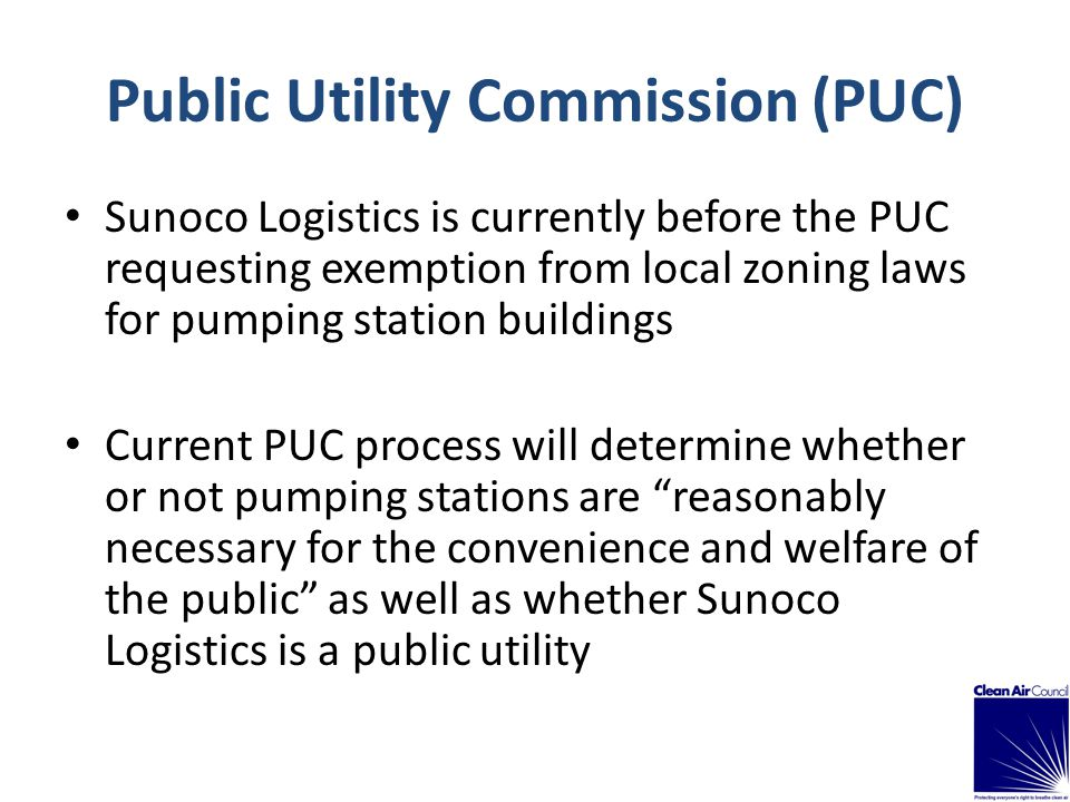 Sunoco Logistics is currently before the PUC requesting exemption from local zoning laws for pumping station buildings Current PUC process will determine whether or not pumping stations are reasonably necessary for the convenience and welfare of the public as well as whether Sunoco Logistics is a public utility Public Utility Commission (PUC)