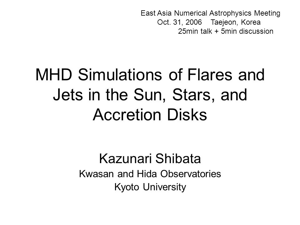MHD Simulations of Flares and Jets in the Sun, Stars, and Accretion Disks Kazunari Shibata Kwasan and Hida Observatories Kyoto University East Asia Numerical Astrophysics Meeting Oct.