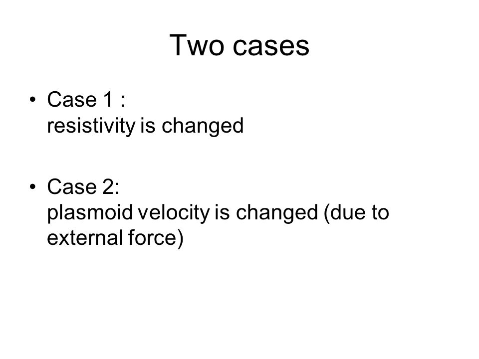 Two cases Case 1 : resistivity is changed Case 2: plasmoid velocity is changed (due to external force)