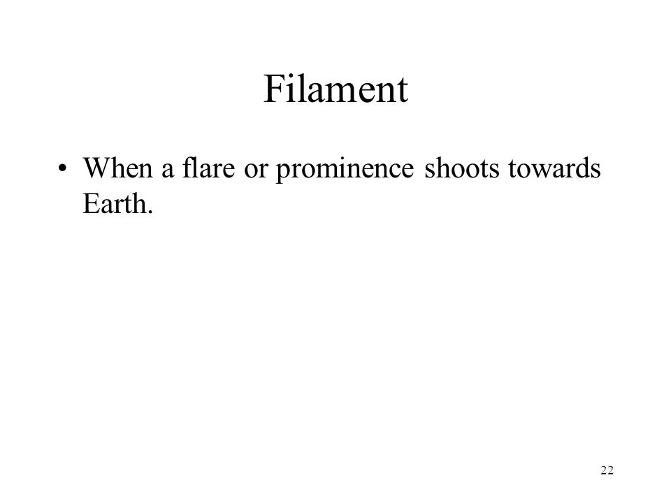 22 Filament When a flare or prominence shoots towards Earth.