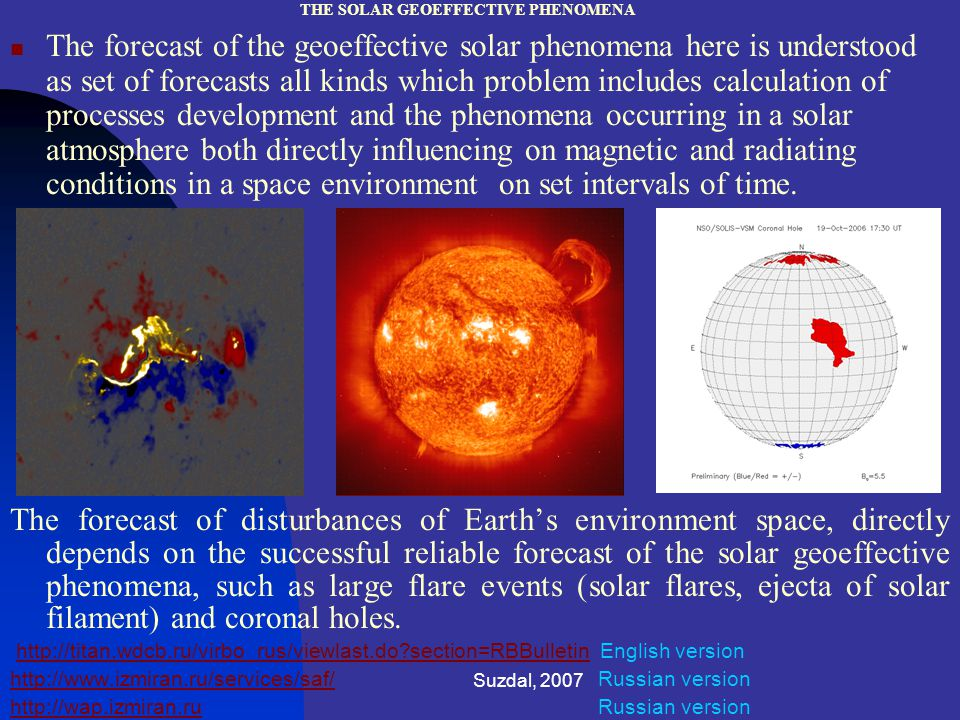 Suzdal, 2007 THE SOLAR GEOEFFECTIVE PHENOMENA The forecast of the geoeffective solar phenomena here is understood as set of forecasts all kinds which problem includes calculation of processes development and the phenomena occurring in a solar atmosphere both directly influencing on magnetic and radiating conditions in a space environment on set intervals of time.