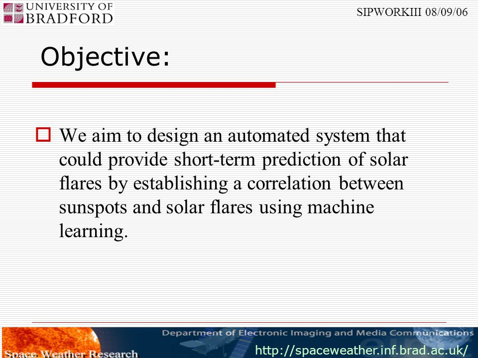 http://spaceweather.inf.brad.ac.uk/ SIPWORKIII 08/09/06 Related Work  Despite the recent advances in solar imaging, machine learning has not been widely applied to solar data, except for verification purposes.