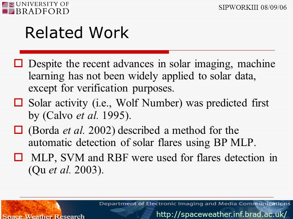 http://spaceweather.inf.brad.ac.uk/ SIPWORKIII 08/09/06  Both NGDC catalogues were used and our software has analysed the data related to 29343 flares and 110241 sunspots and has managed to associate 1425 M and X flares with their corresponding sunspot groups.
