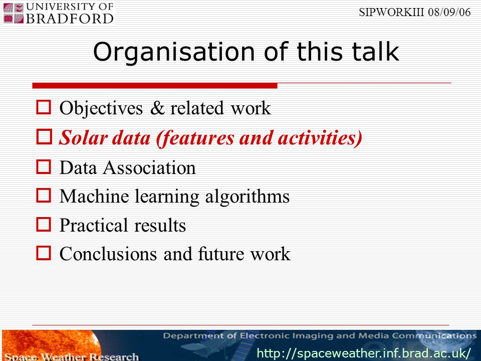 http://spaceweather.inf.brad.ac.uk/ SIPWORKIII 08/09/06 Organisation of this talk  Objectives & related work  Solar data (features and activities)  Data Association  Machine learning algorithms  Practical results  Conclusions and future work