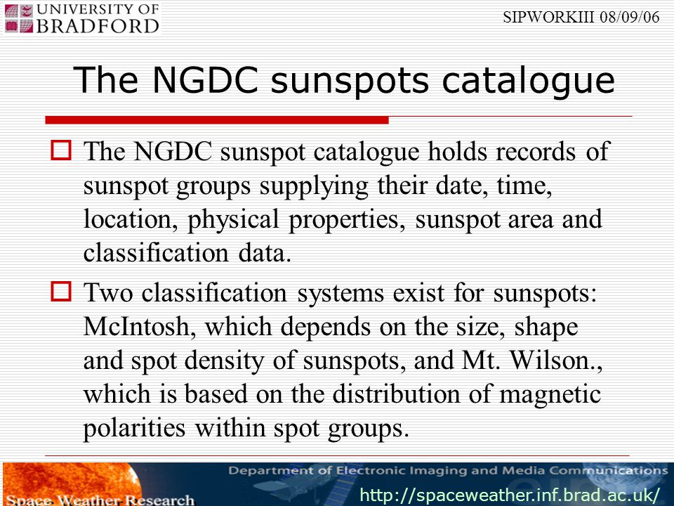 http://spaceweather.inf.brad.ac.uk/ SIPWORKIII 08/09/06 The NGDC Flares catalogue  This catalogue provides information about dates, starting and ending times for flare eruptions, location, NOAA number of the corresponding active region and x-ray classification for the detected flares.