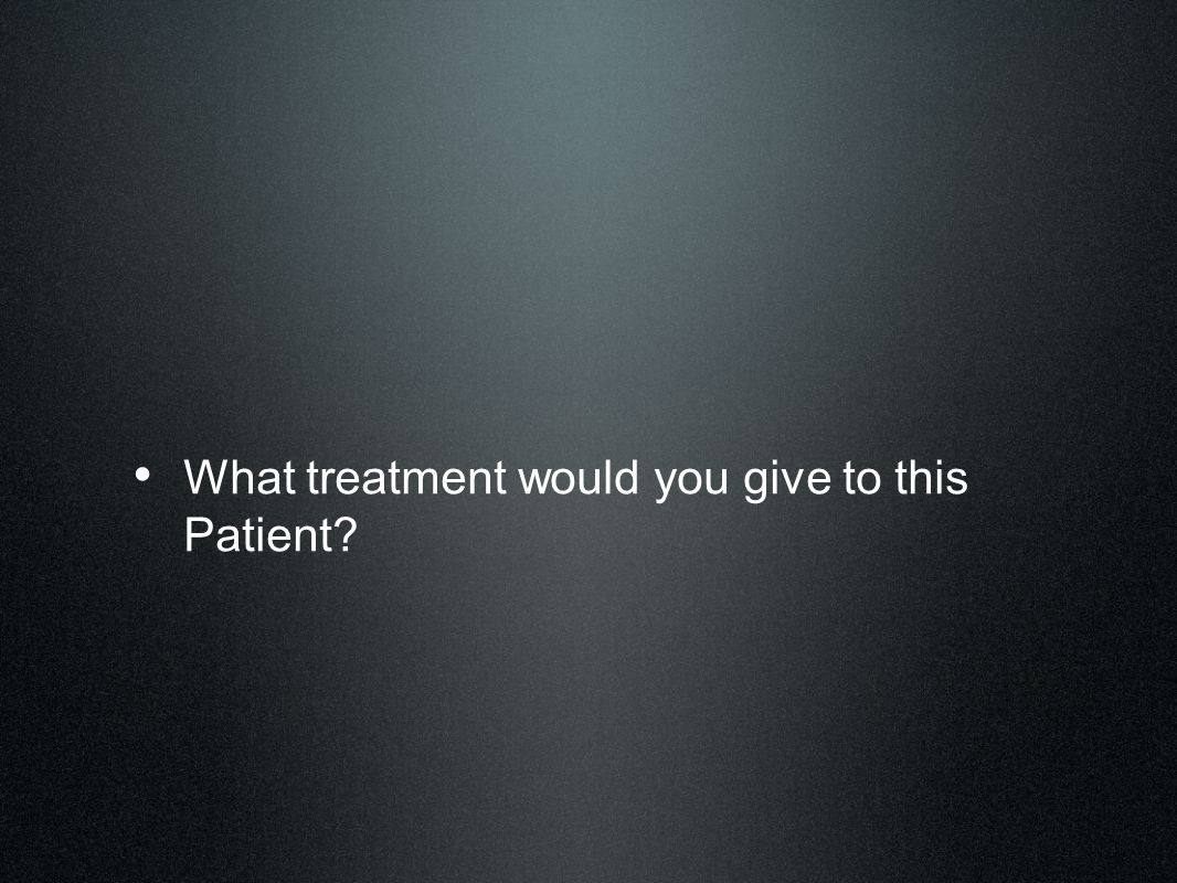 What treatment would you give to this Patient
