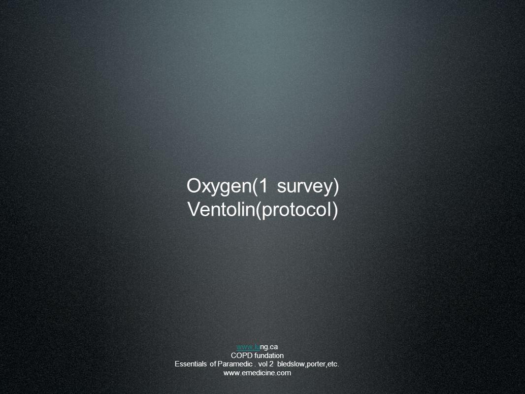 Oxygen(1 survey) Ventolin(protocol) www.luwww.lung.ca COPD fundation Essentials of Paramedic. vol 2 bledslow,porter,etc. www.emedicine.com