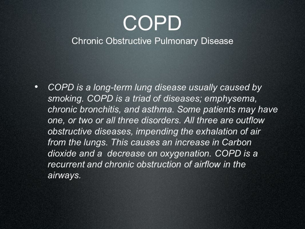 COPD Chronic Obstructive Pulmonary Disease COPD is a long-term lung disease usually caused by smoking. COPD is a triad of diseases; emphysema, chronic