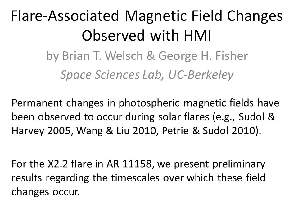 Flare-Associated Magnetic Field Changes Observed with HMI by Brian T. Welsch & George H. Fisher Space Sciences Lab, UC-Berkeley Permanent changes in p